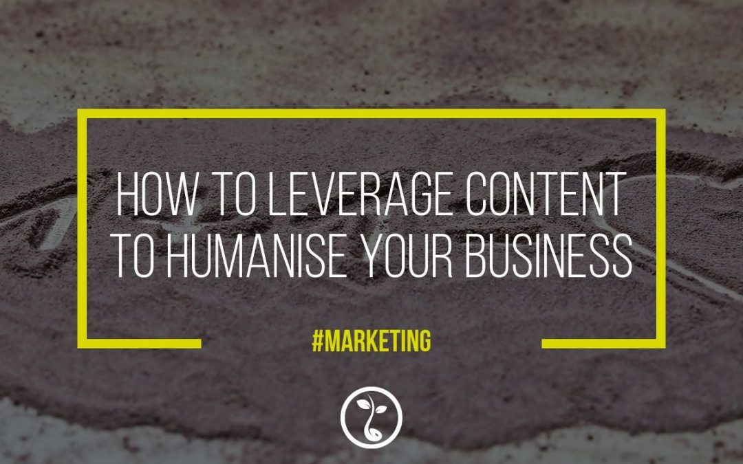 How To Leverage Content To Humanise Your Business