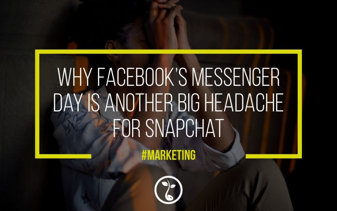 Why Facebook's Messenger Day Is Another Big Headache For Snapchat