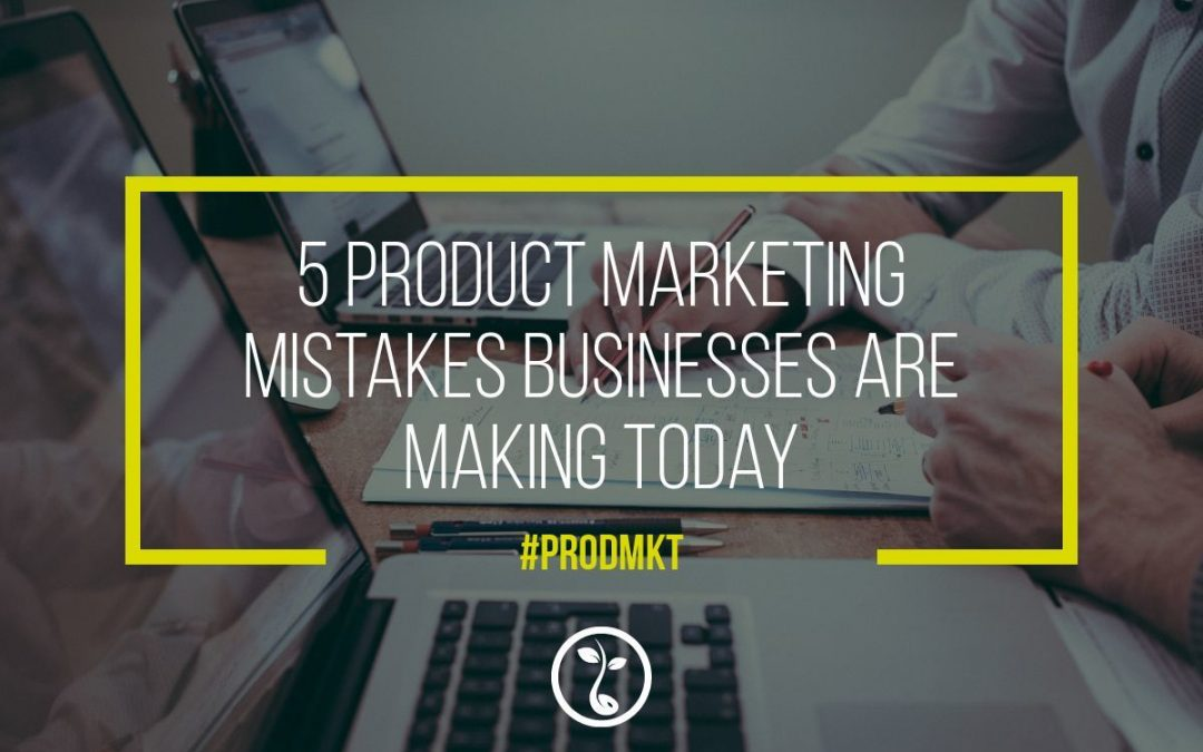 5 Product Marketing Mistakes Businesses Are Making Today