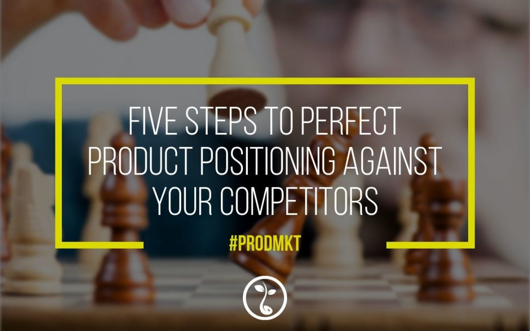Five Steps To Perfect Product Positioning Against Your Competitors