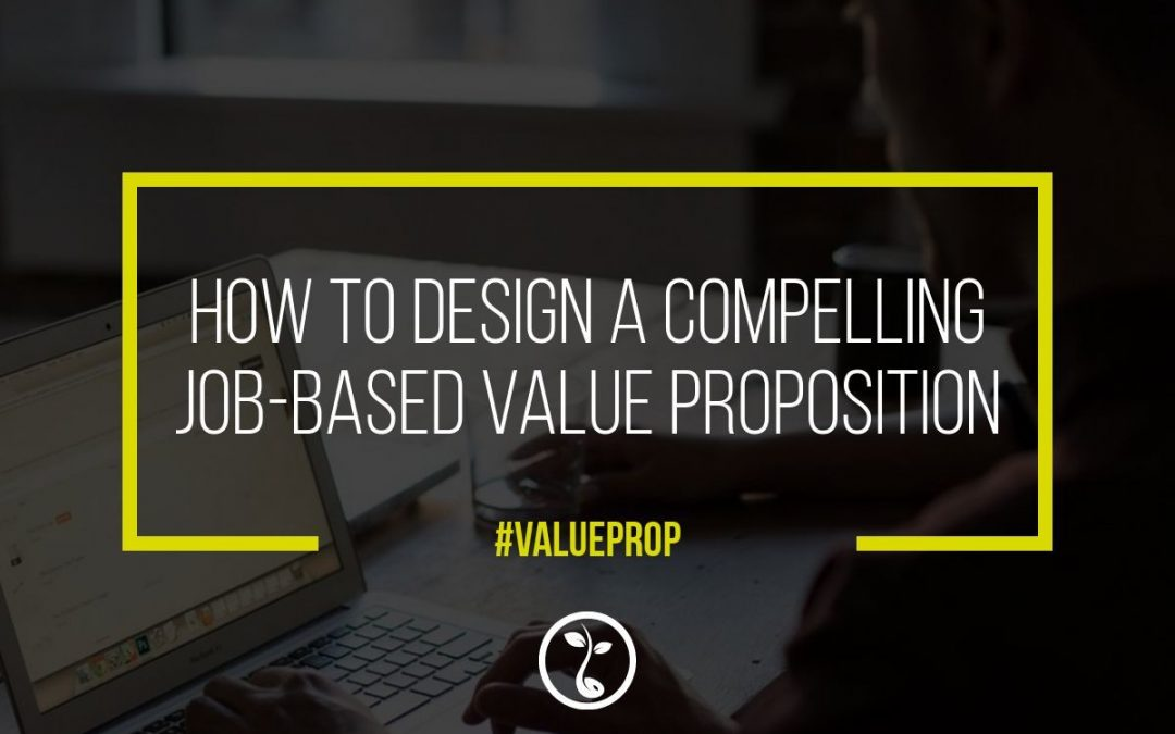How To Design A Compelling Job-Based Value Proposition