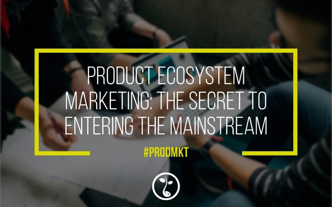 Product Ecosystem Marketing: The Secret To Entering The Mainstream